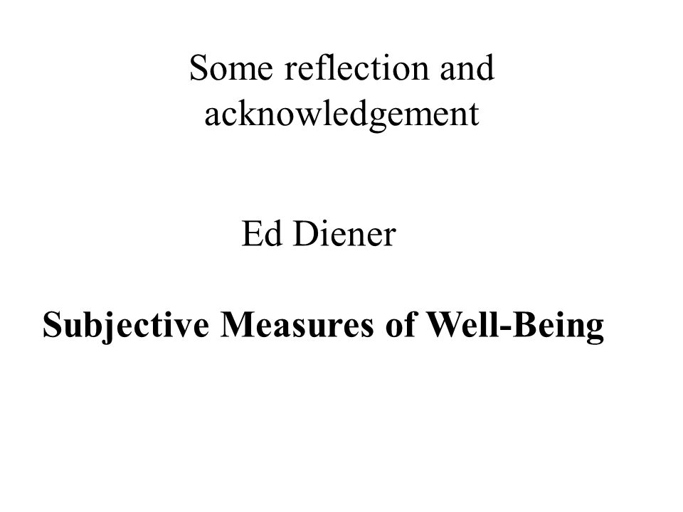 Some reflection and acknowledgement Ed Diener Subjective Measures of Well-Being