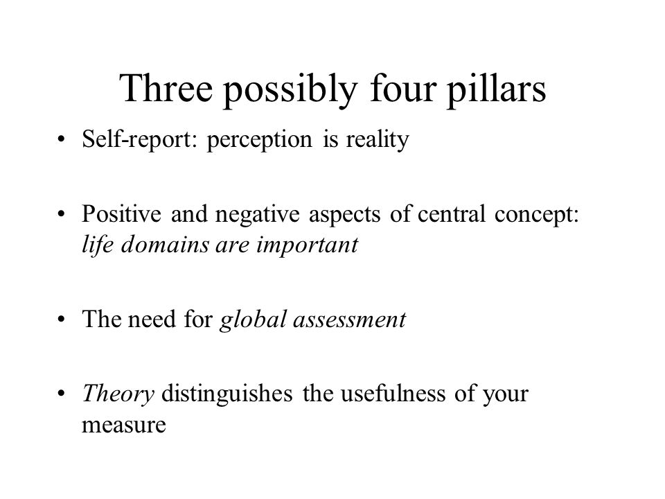 Three possibly four pillars Self-report: perception is reality Positive and negative aspects of central concept: life domains are important The need f