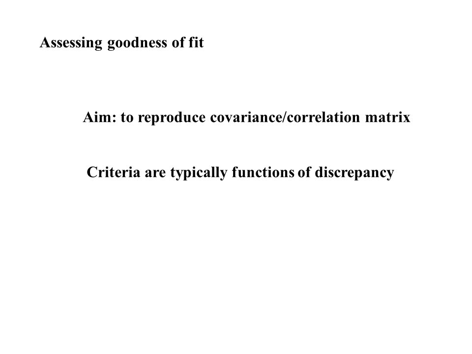 Assessing goodness of fit Aim: to reproduce covariance/correlation matrix Criteria are typically functions of discrepancy