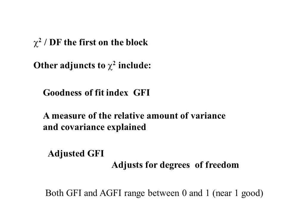 2 / DF the first on the block Other adjuncts to 2 include: Goodness of fit index GFI A measure of the relative amount of variance and covariance expla