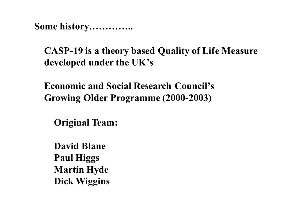 Some history………….. CASP-19 is a theory based Quality of Life Measure developed under the UKs Economic and Social Research Councils Growing Older Progr