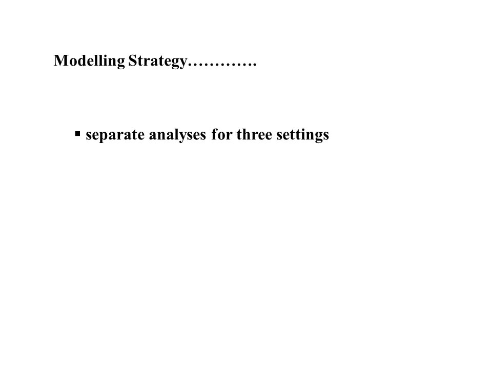 Modelling Strategy…………. separate analyses for three settings