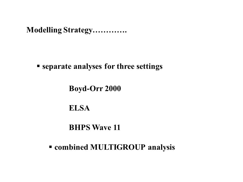Modelling Strategy…………. separate analyses for three settings Boyd-Orr 2000 ELSA BHPS Wave 11 combined MULTIGROUP analysis