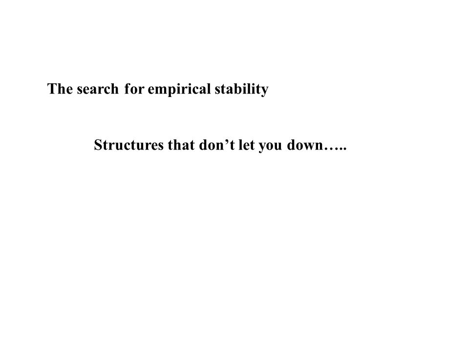 The search for empirical stability Structures that dont let you down…..