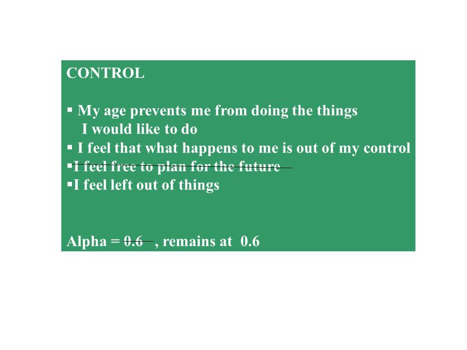 CONTROL My age prevents me from doing the things I would like to do I feel that what happens to me is out of my control I feel free to plan for the fu