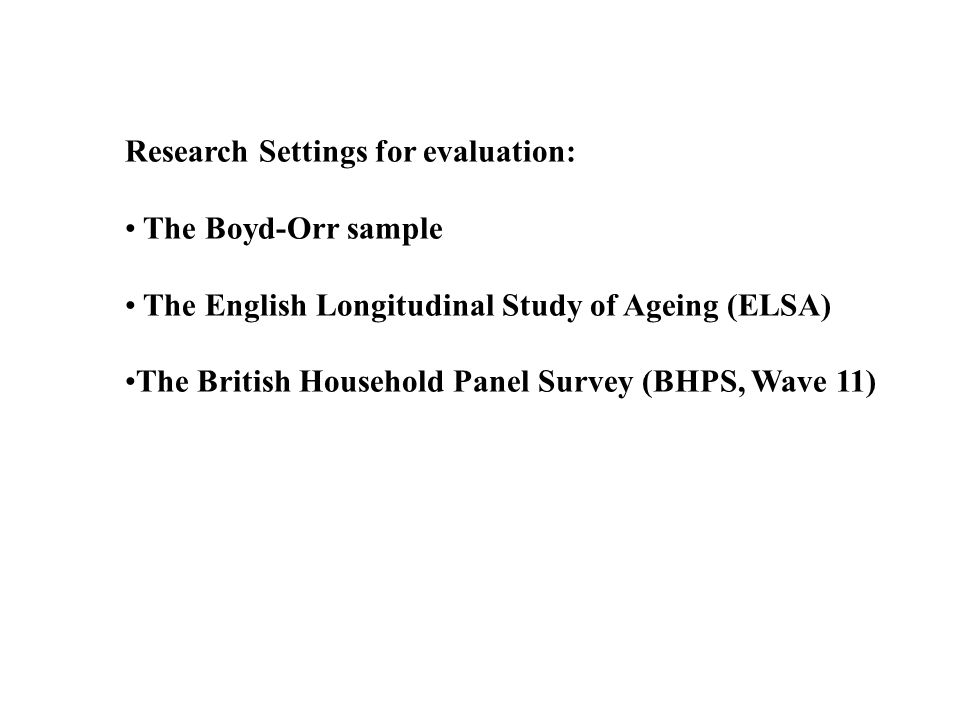 Research Settings for evaluation: The Boyd-Orr sample The English Longitudinal Study of Ageing (ELSA) The British Household Panel Survey (BHPS, Wave 1