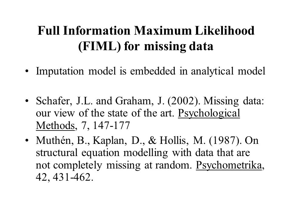 Full Information Maximum Likelihood (FIML) for missing data Imputation model is embedded in analytical model Schafer, J.L. and Graham, J. (2002). Miss