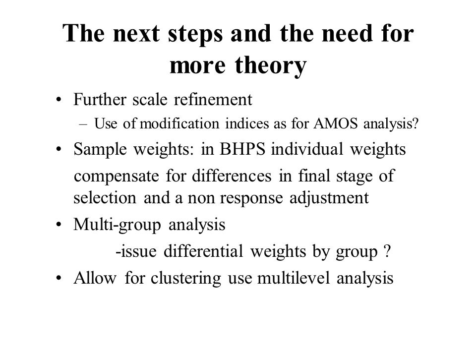 The next steps and the need for more theory Further scale refinement –Use of modification indices as for AMOS analysis? Sample weights: in BHPS indivi