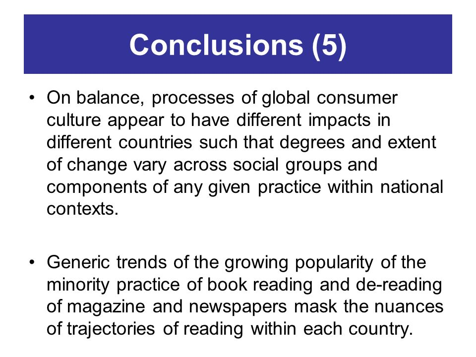 Conclusions (5) On balance, processes of global consumer culture appear to have different impacts in different countries such that degrees and extent