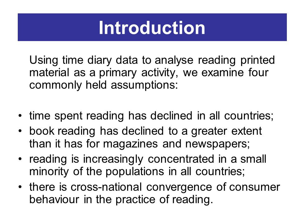 Introduction Using time diary data to analyse reading printed material as a primary activity, we examine four commonly held assumptions: time spent re