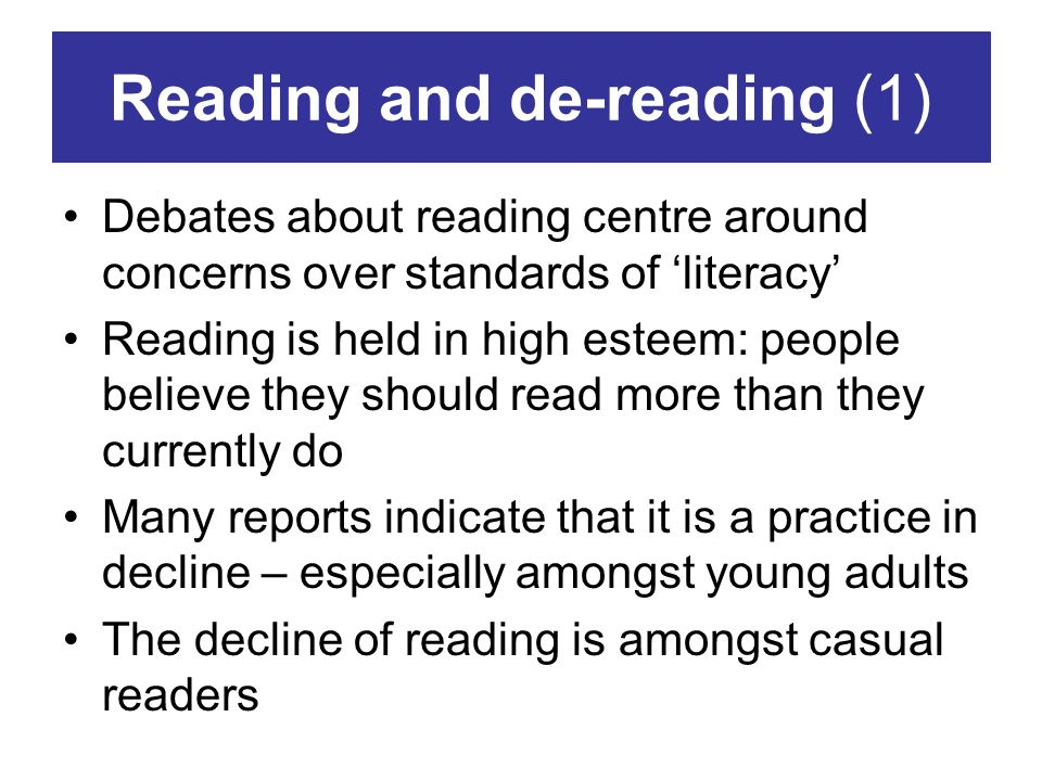 Reading and de-reading (1) Debates about reading centre around concerns over standards of literacy Reading is held in high esteem: people believe they