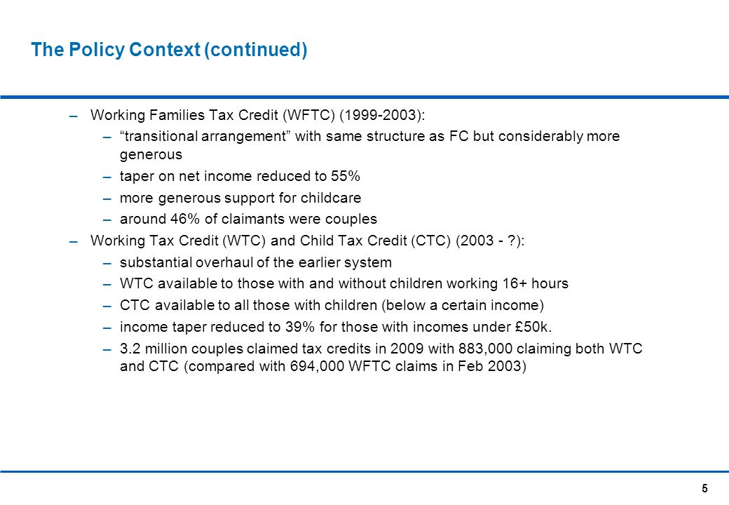 5 The Policy Context (continued) Working Families Tax Credit (WFTC) (1999-2003): transitional arrangement with same structure as FC but considerably more generous taper on net income reduced to 55% more generous support for childcare around 46% of claimants were couples Working Tax Credit (WTC) and Child Tax Credit (CTC) (2003 - ?): substantial overhaul of the earlier system WTC available to those with and without children working 16+ hours CTC available to all those with children (below a certain income) income taper reduced to 39% for those with incomes under £50k.