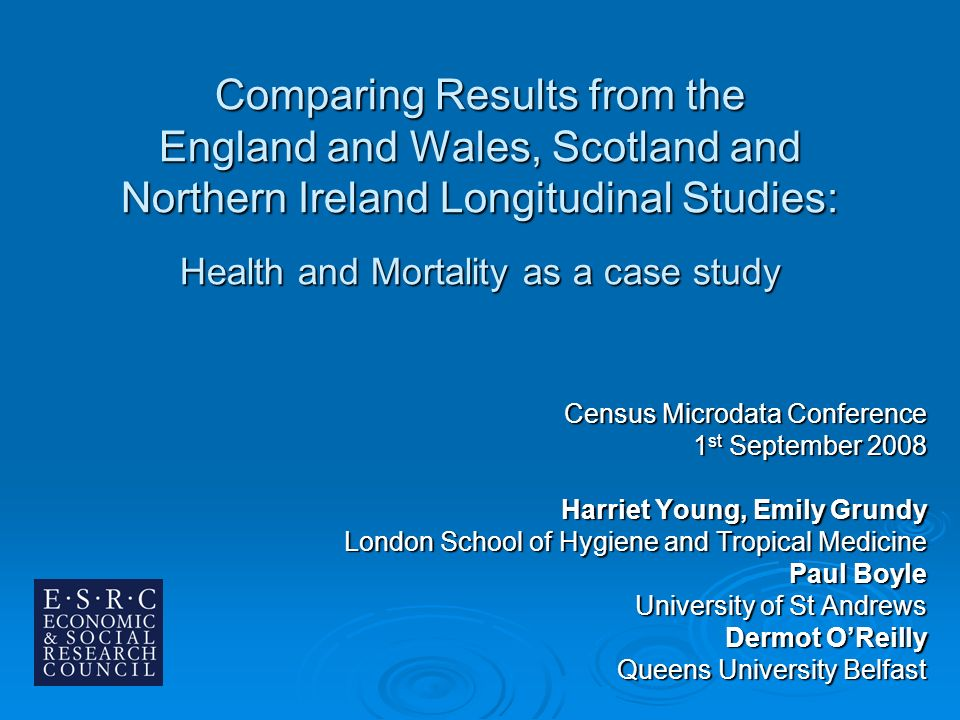 Comparing Results from the England and Wales, Scotland and Northern Ireland Longitudinal Studies: Health and Mortality as a case study Census Microdata Conference 1 st September 2008 Harriet Young, Emily Grundy London School of Hygiene and Tropical Medicine Paul Boyle University of St Andrews Dermot OReilly Queens University Belfast
