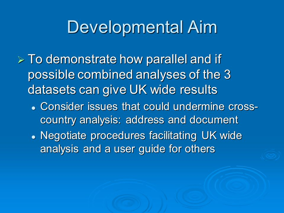 Developmental Aim To demonstrate how parallel and if possible combined analyses of the 3 datasets can give UK wide results To demonstrate how parallel