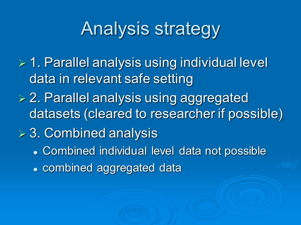 Analysis strategy 1. Parallel analysis using individual level data in relevant safe setting 1. Parallel analysis using individual level data in releva
