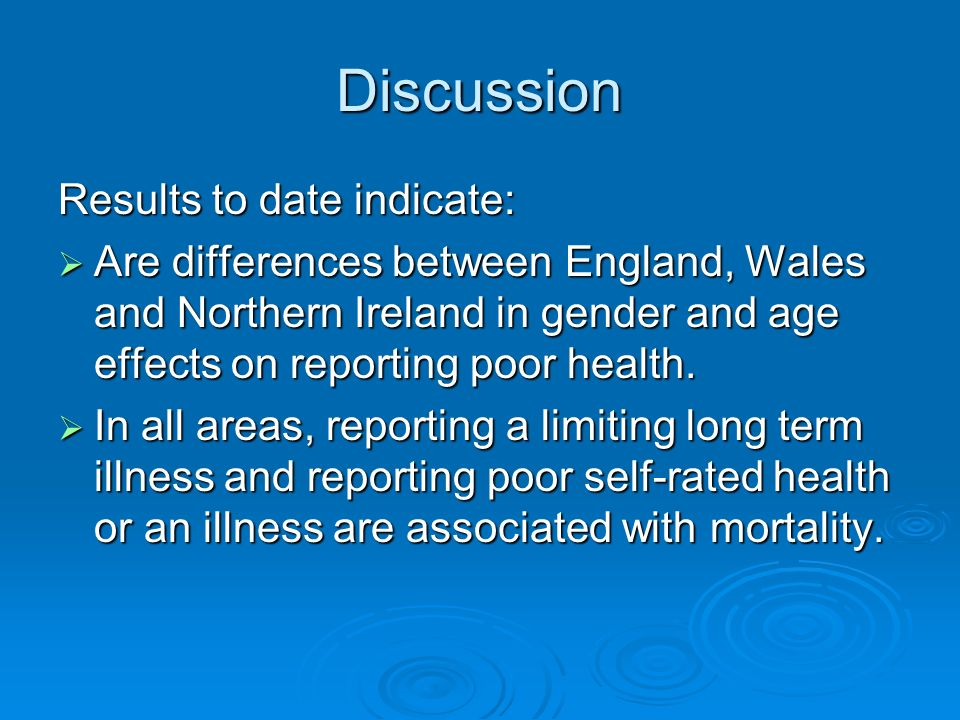 Discussion Results to date indicate: Are differences between England, Wales and Northern Ireland in gender and age effects on reporting poor health. A