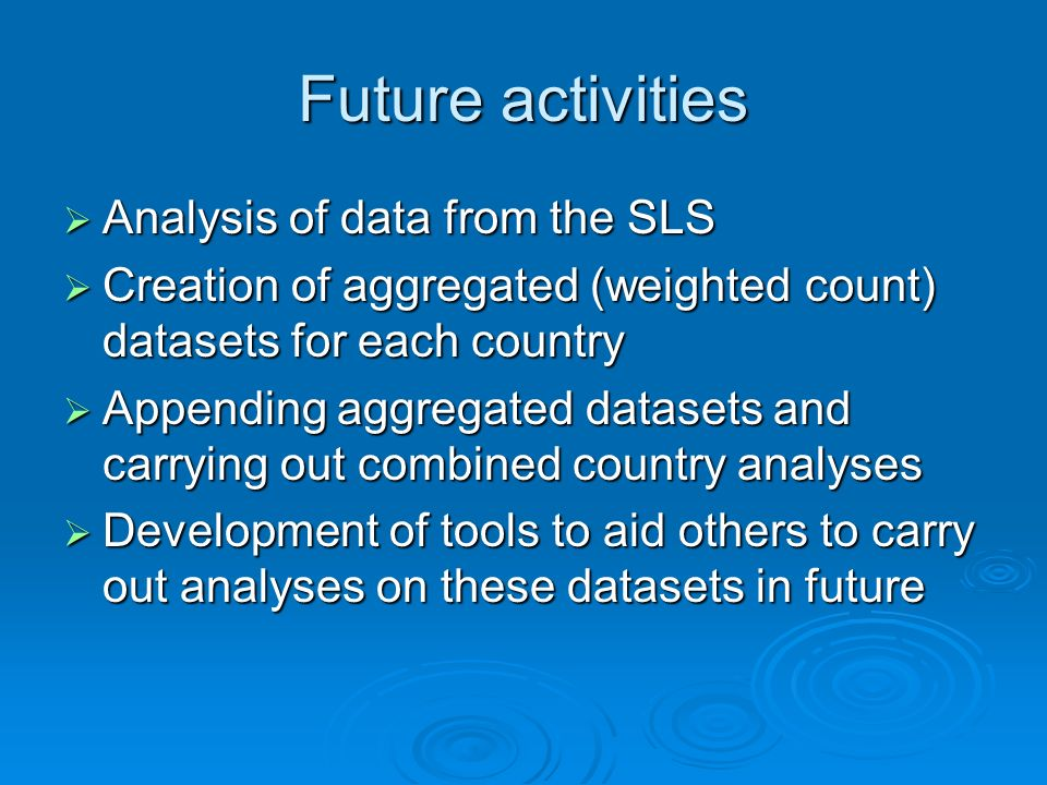 Future activities Analysis of data from the SLS Analysis of data from the SLS Creation of aggregated (weighted count) datasets for each country Creation of aggregated (weighted count) datasets for each country Appending aggregated datasets and carrying out combined country analyses Appending aggregated datasets and carrying out combined country analyses Development of tools to aid others to carry out analyses on these datasets in future Development of tools to aid others to carry out analyses on these datasets in future