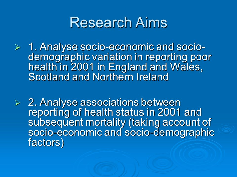 Research Aims 1. Analyse socio-economic and socio- demographic variation in reporting poor health in 2001 in England and Wales, Scotland and Northern