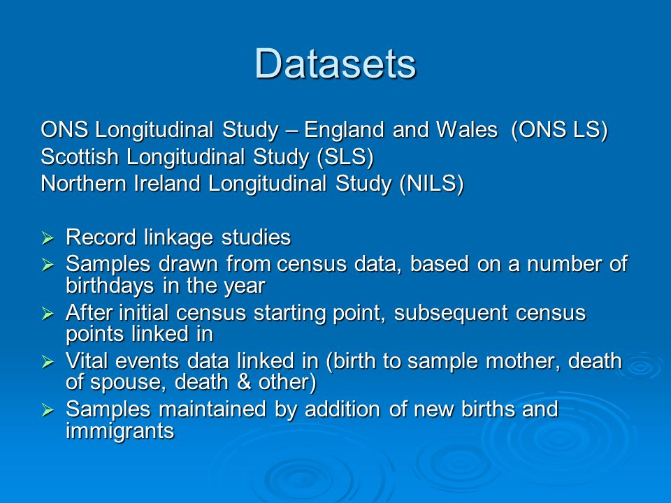 Datasets ONS Longitudinal Study – England and Wales (ONS LS) Scottish Longitudinal Study (SLS) Northern Ireland Longitudinal Study (NILS) Record linka