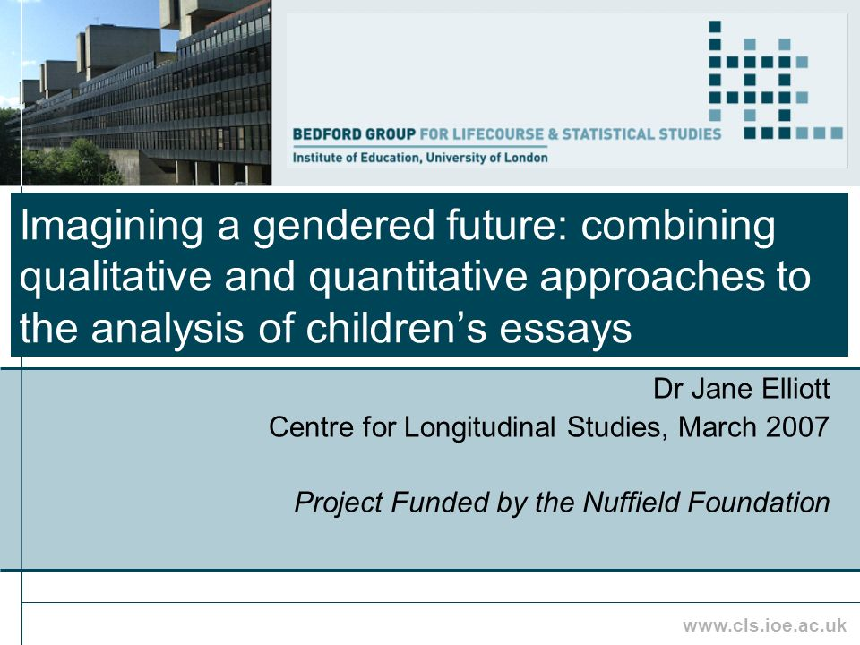 www.cls.ioe.ac.uk Imagining a gendered future: combining qualitative and quantitative approaches to the analysis of childrens essays Dr Jane Elliott Centre for Longitudinal Studies, March 2007 Project Funded by the Nuffield Foundation