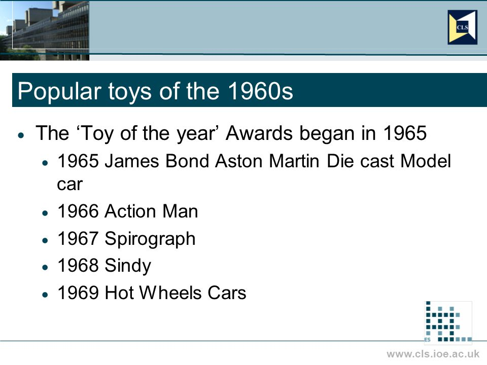 Popular toys of the 1960s The Toy of the year Awards began in 1965 1965 James Bond Aston Martin Die cast Model car 1966 Action Man 1967 Spirograph 1968 Sindy 1969 Hot Wheels Cars