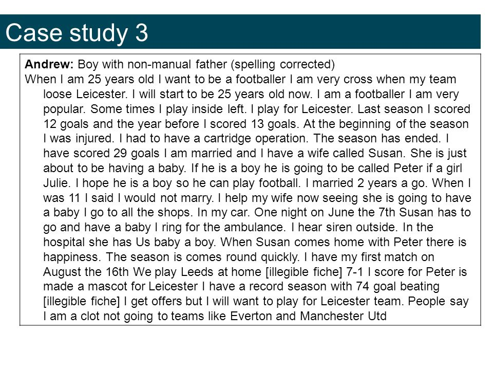 Case study 3 Andrew: Boy with non-manual father (spelling corrected) When I am 25 years old I want to be a footballer I am very cross when my team loose Leicester.