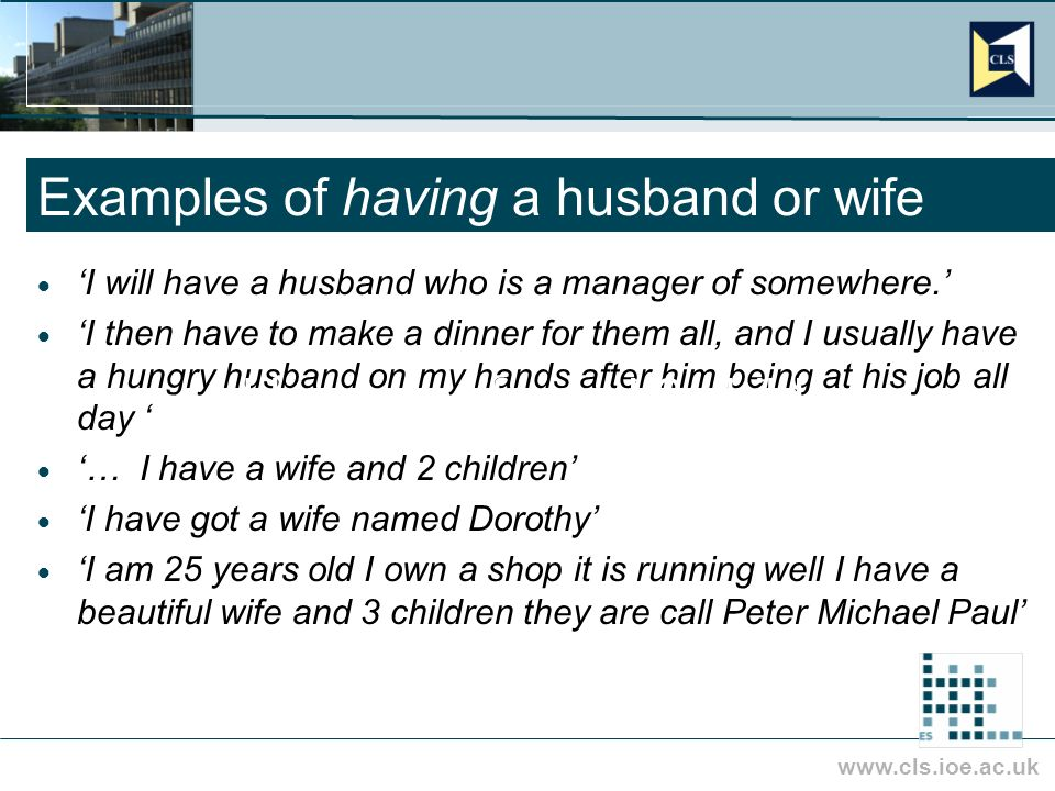 www.cls.ioe.ac.uk Examples of having a husband or wife I will have a husband who is a manager of somewhere.