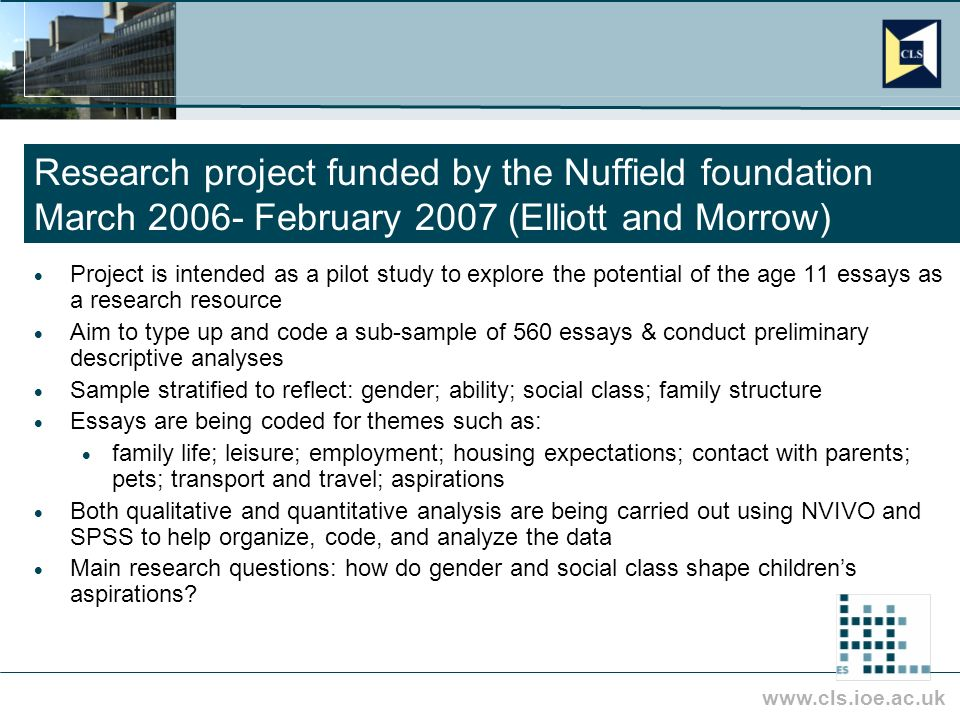 www.cls.ioe.ac.uk Research project funded by the Nuffield foundation March 2006- February 2007 (Elliott and Morrow) Project is intended as a pilot study to explore the potential of the age 11 essays as a research resource Aim to type up and code a sub-sample of 560 essays & conduct preliminary descriptive analyses Sample stratified to reflect: gender; ability; social class; family structure Essays are being coded for themes such as: family life; leisure; employment; housing expectations; contact with parents; pets; transport and travel; aspirations Both qualitative and quantitative analysis are being carried out using NVIVO and SPSS to help organize, code, and analyze the data Main research questions: how do gender and social class shape childrens aspirations?