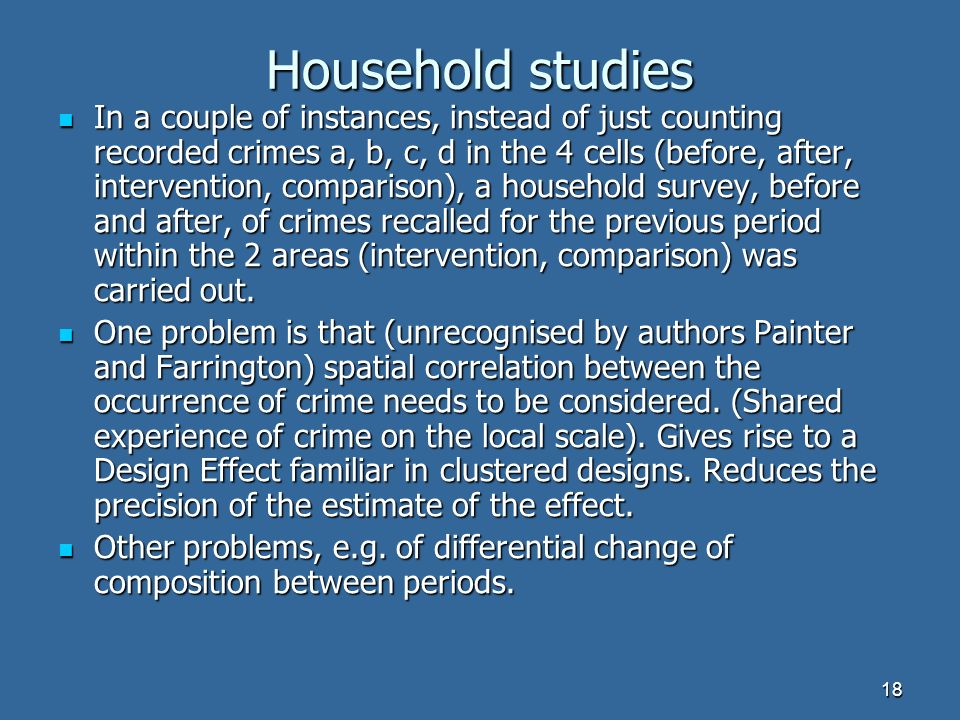 18 Household studies In a couple of instances, instead of just counting recorded crimes a, b, c, d in the 4 cells (before, after, intervention, comparison), a household survey, before and after, of crimes recalled for the previous period within the 2 areas (intervention, comparison) was carried out.