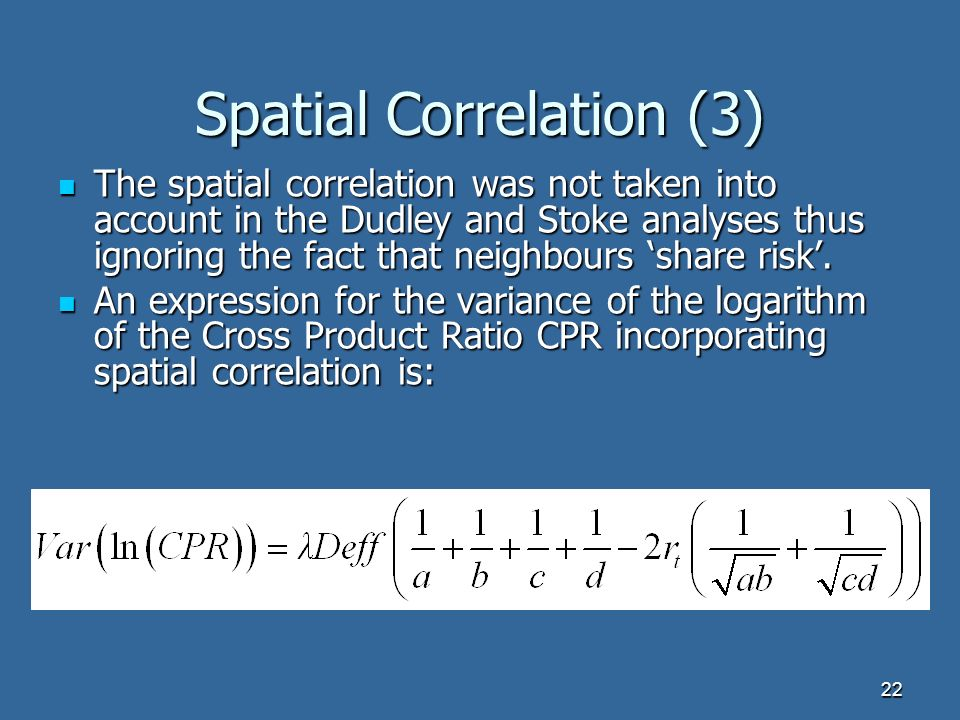 22 Spatial Correlation (3) The spatial correlation was not taken into account in the Dudley and Stoke analyses thus ignoring the fact that neighbours share risk.