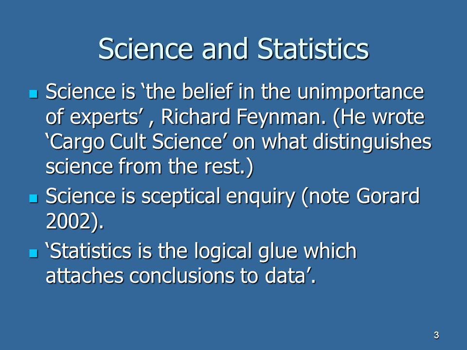 3 Science and Statistics Science is the belief in the unimportance of experts, Richard Feynman.