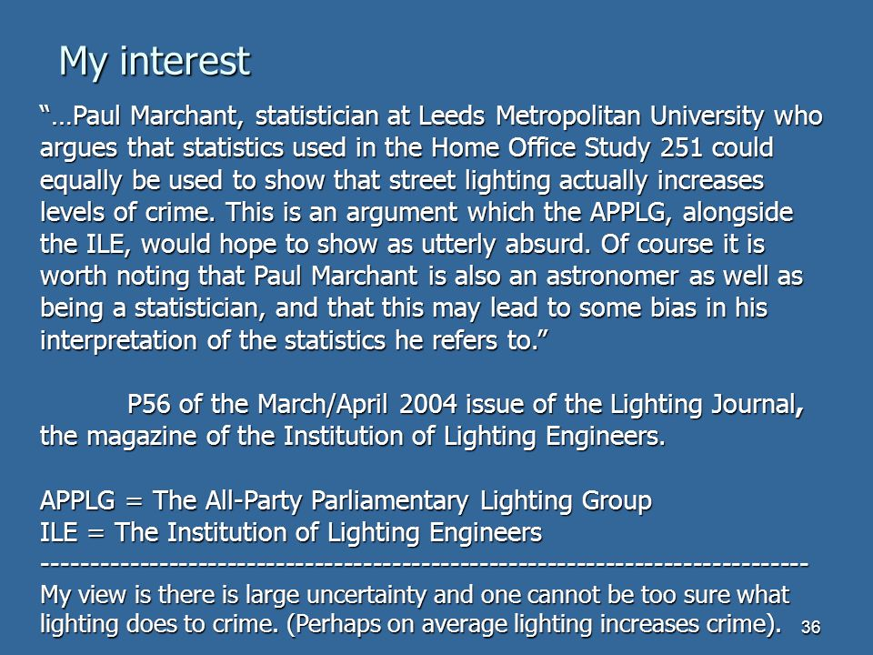 36 …Paul Marchant, statistician at Leeds Metropolitan University who argues that statistics used in the Home Office Study 251 could equally be used to show that street lighting actually increases levels of crime.