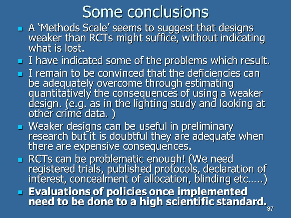 37 Some conclusions A Methods Scale seems to suggest that designs weaker than RCTs might suffice, without indicating what is lost.