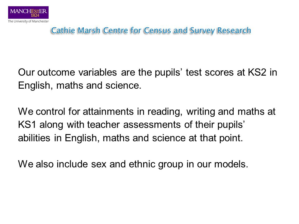 Our outcome variables are the pupils test scores at KS2 in English, maths and science. We control for attainments in reading, writing and maths at KS1