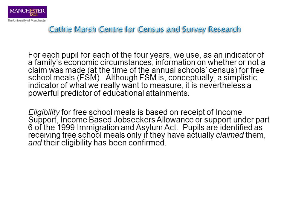 For each pupil for each of the four years, we use, as an indicator of a familys economic circumstances, information on whether or not a claim was made (at the time of the annual schools census) for free school meals (FSM).