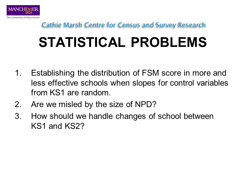 STATISTICAL PROBLEMS 1.Establishing the distribution of FSM score in more and less effective schools when slopes for control variables from KS1 are random.