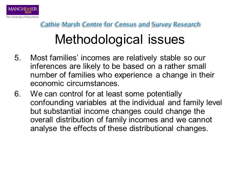 Methodological issues 5.Most families incomes are relatively stable so our inferences are likely to be based on a rather small number of families who experience a change in their economic circumstances.