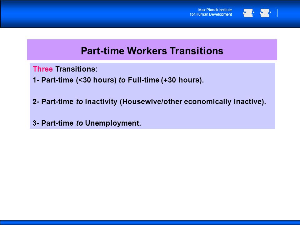 Max Planck Institute for Human Development Part-time Workers Transitions Three Transitions: 1- Part-time (<30 hours) to Full-time (+30 hours).