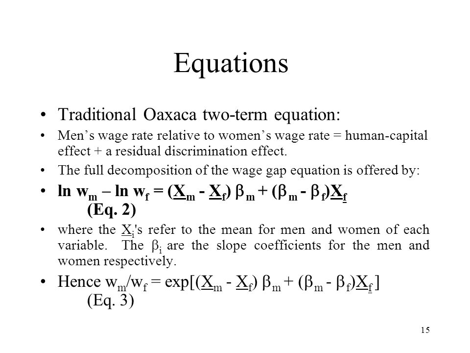 15 Equations Traditional Oaxaca two-term equation: Mens wage rate relative to womens wage rate = human-capital effect + a residual discrimination effect.