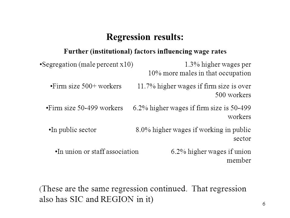6 Regression results: Further (institutional) factors influencing wage rates Segregation (male percent x10)1.3% higher wages per 10% more males in that occupation Firm size 500+ workers11.7% higher wages if firm size is over 500 workers Firm size 50-499 workers6.2% higher wages if firm size is 50-499 workers In public sector8.0% higher wages if working in public sector In union or staff association6.2% higher wages if union member ( These are the same regression continued.