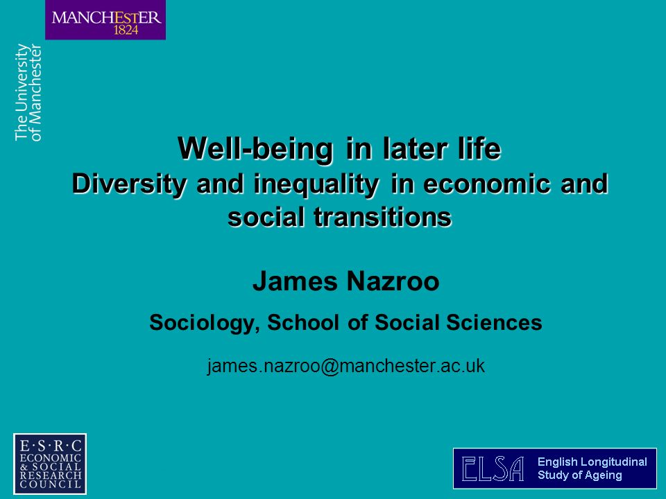 Combining the strengths of UMIST and The Victoria University of Manchester Well-being in later life Diversity and inequality in economic and social transitions James Nazroo Sociology, School of Social Sciences james.nazroo@manchester.ac.uk