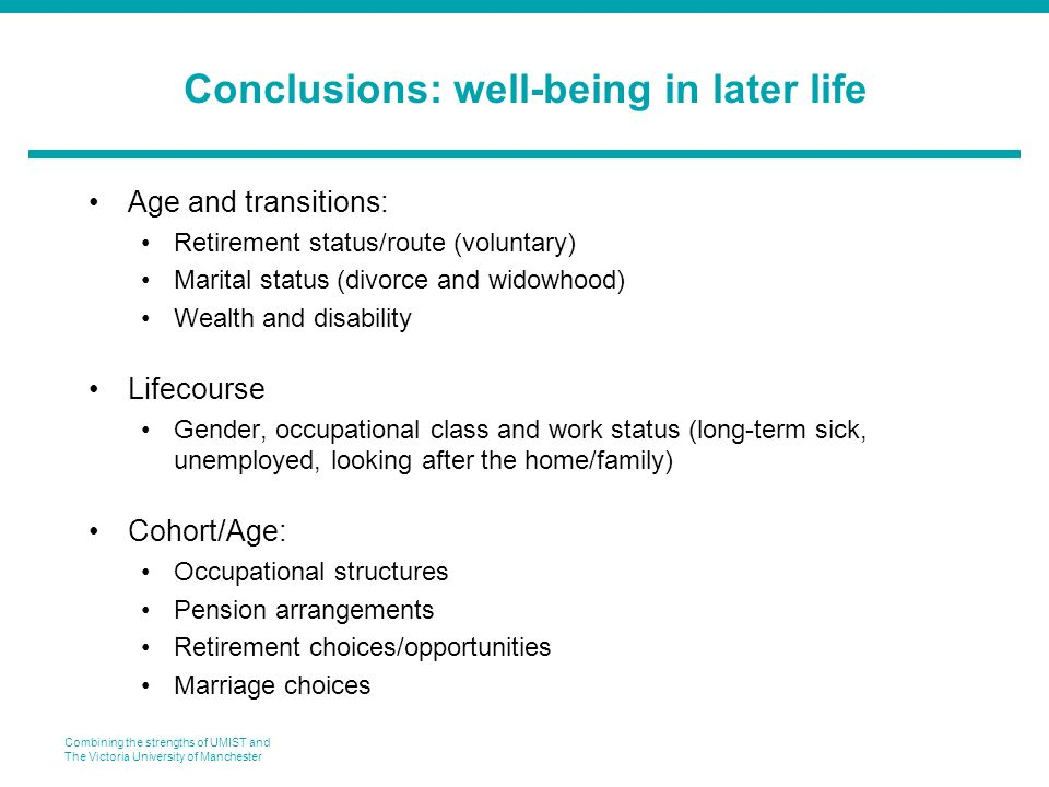 Combining the strengths of UMIST and The Victoria University of Manchester Conclusions: well-being in later life Age and transitions: Retirement status/route (voluntary) Marital status (divorce and widowhood) Wealth and disability Lifecourse Gender, occupational class and work status (long-term sick, unemployed, looking after the home/family) Cohort/Age: Occupational structures Pension arrangements Retirement choices/opportunities Marriage choices