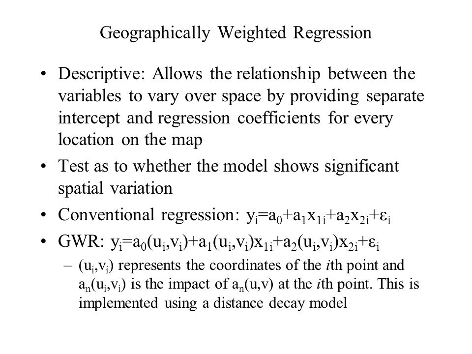 Geographically Weighted Regression Descriptive: Allows the relationship between the variables to vary over space by providing separate intercept and regression coefficients for every location on the map Test as to whether the model shows significant spatial variation Conventional regression: y i =a 0 +a 1 x 1i +a 2 x 2i +ε i GWR: y i =a 0 (u i,v i )+a 1 (u i,v i )x 1i +a 2 (u i,v i )x 2i +ε i –(u i,v i ) represents the coordinates of the ith point and a n (u i,v i ) is the impact of a n (u,v) at the ith point.