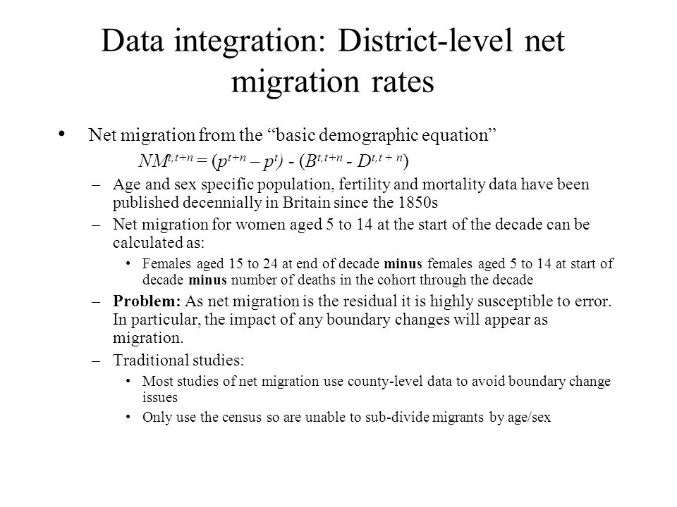 Data integration: District-level net migration rates Net migration from the basic demographic equation NM t,t+n = (p t+n – p t ) - (B t,t+n - D t,t + n ) –Age and sex specific population, fertility and mortality data have been published decennially in Britain since the 1850s –Net migration for women aged 5 to 14 at the start of the decade can be calculated as: Females aged 15 to 24 at end of decade minus females aged 5 to 14 at start of decade minus number of deaths in the cohort through the decade –Problem: As net migration is the residual it is highly susceptible to error.
