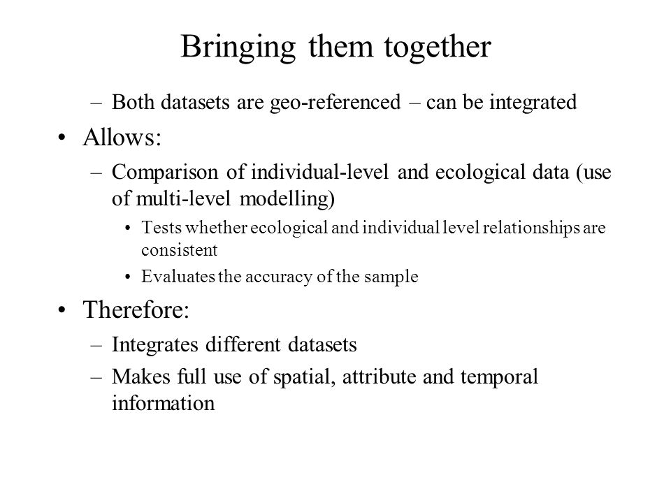 Bringing them together –Both datasets are geo-referenced – can be integrated Allows: –Comparison of individual-level and ecological data (use of multi-level modelling) Tests whether ecological and individual level relationships are consistent Evaluates the accuracy of the sample Therefore: –Integrates different datasets –Makes full use of spatial, attribute and temporal information