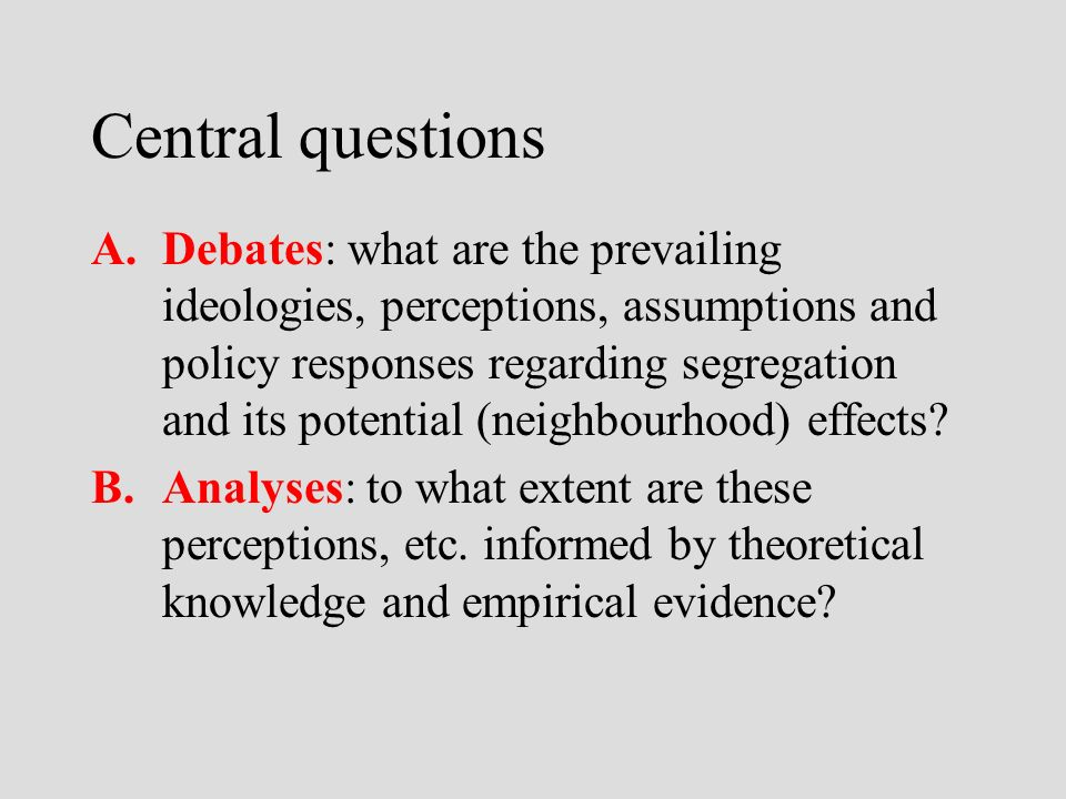 Central questions A.Debates: what are the prevailing ideologies, perceptions, assumptions and policy responses regarding segregation and its potential (neighbourhood) effects.