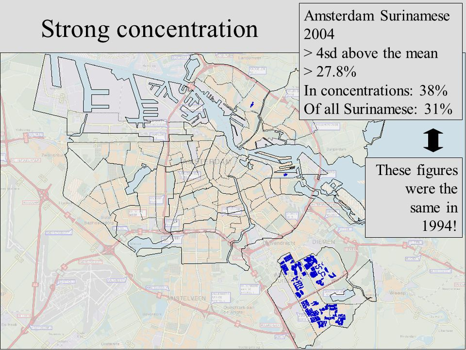 Strong concentration Amsterdam Surinamese 2004 > 4sd above the mean > 27.8% In concentrations: 38% Of all Surinamese: 31% These figures were the same in 1994!