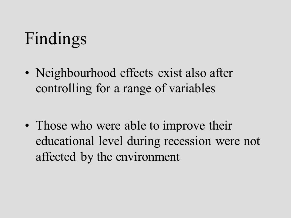 Findings Neighbourhood effects exist also after controlling for a range of variables Those who were able to improve their educational level during recession were not affected by the environment