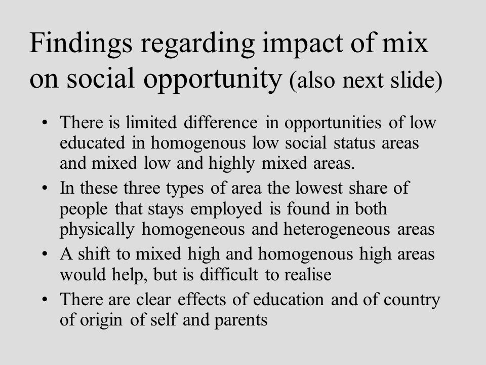Findings regarding impact of mix on social opportunity (also next slide) There is limited difference in opportunities of low educated in homogenous low social status areas and mixed low and highly mixed areas.