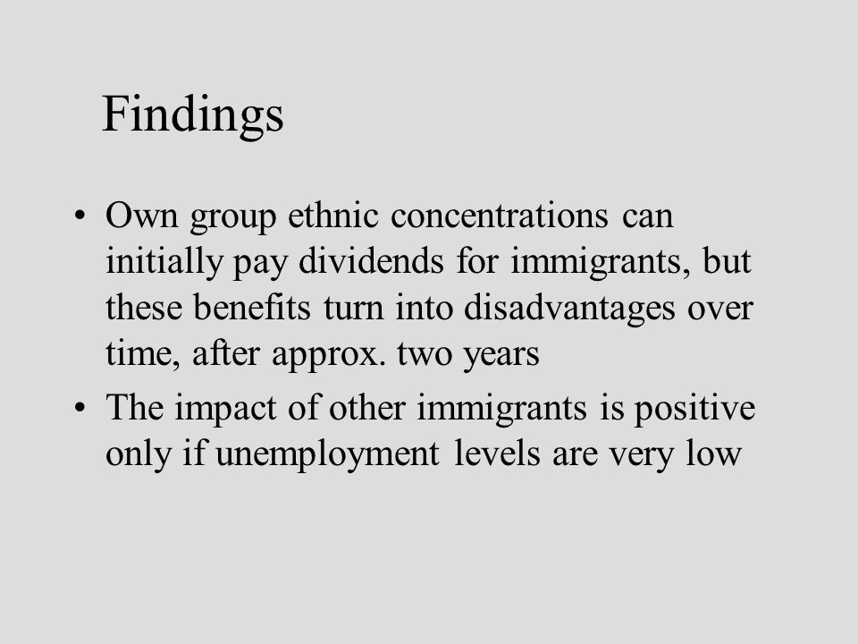 Findings Own group ethnic concentrations can initially pay dividends for immigrants, but these benefits turn into disadvantages over time, after approx.